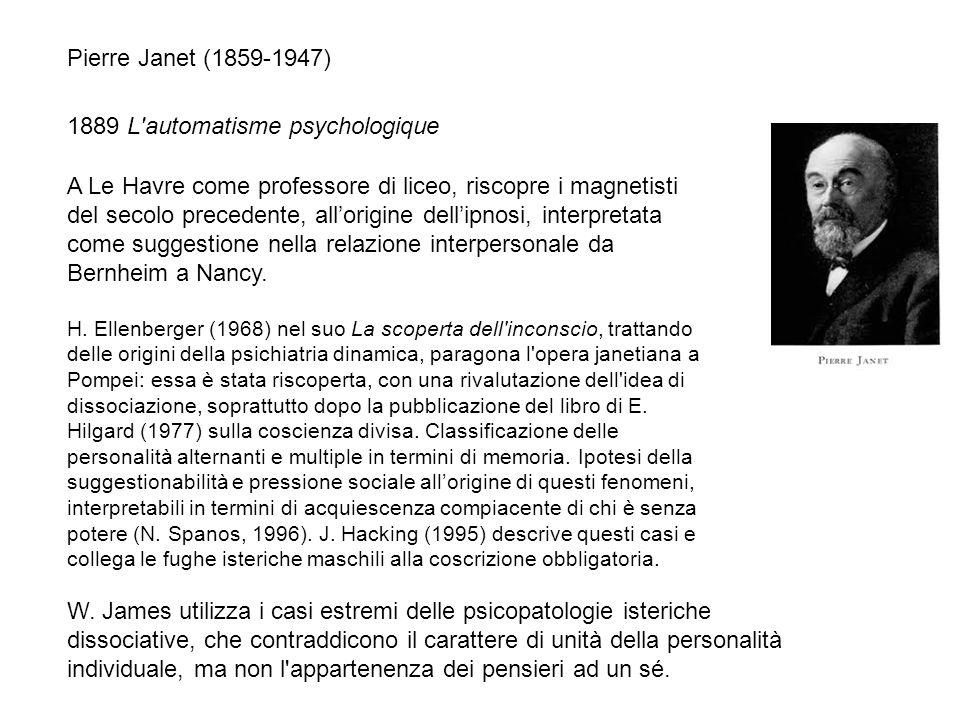 Pierre Janet (1859-1947) 1889 L'automatisme psychologique W. James utilizza i casi estremi delle psicopatologie isteriche dissociative, che contraddic