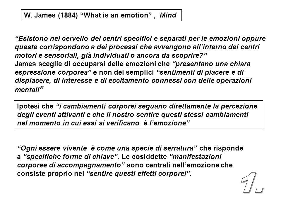 W. James (1884) What is an emotion, Mind Esistono nel cervello dei centri specifici e separati per le emozioni oppure queste corrispondono a dei proce