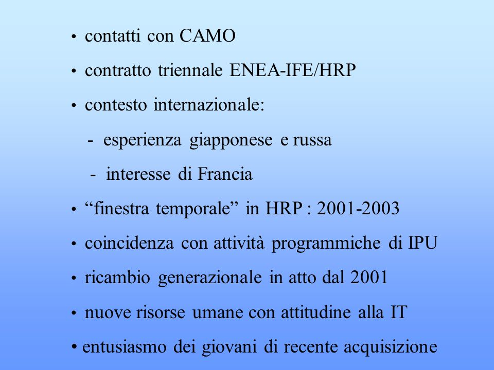 contatti con CAMO contratto triennale ENEA-IFE/HRP contesto internazionale: - esperienza giapponese e russa - interesse di Francia finestra temporale in HRP : 2001-2003 coincidenza con attività programmiche di IPU ricambio generazionale in atto dal 2001 nuove risorse umane con attitudine alla IT entusiasmo dei giovani di recente acquisizione