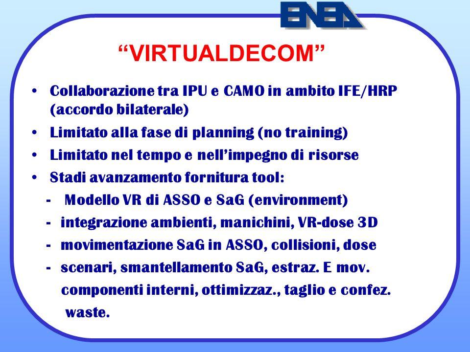 VIRTUALDECOM Collaborazione tra IPU e CAMO in ambito IFE/HRP (accordo bilaterale) Limitato alla fase di planning (no training) Limitato nel tempo e nellimpegno di risorse Stadi avanzamento fornitura tool: - Modello VR di ASSO e SaG (environment) - integrazione ambienti, manichini, VR-dose 3D - movimentazione SaG in ASSO, collisioni, dose - scenari, smantellamento SaG, estraz.