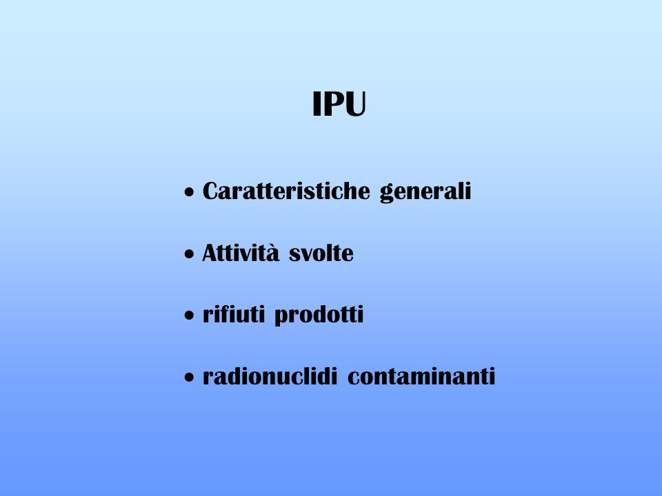 IPU Caratteristiche generali Attività svolte rifiuti prodotti radionuclidi contaminanti