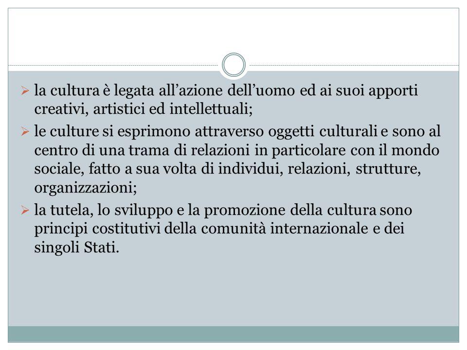 la cultura è legata allazione delluomo ed ai suoi apporti creativi, artistici ed intellettuali; le culture si esprimono attraverso oggetti culturali e