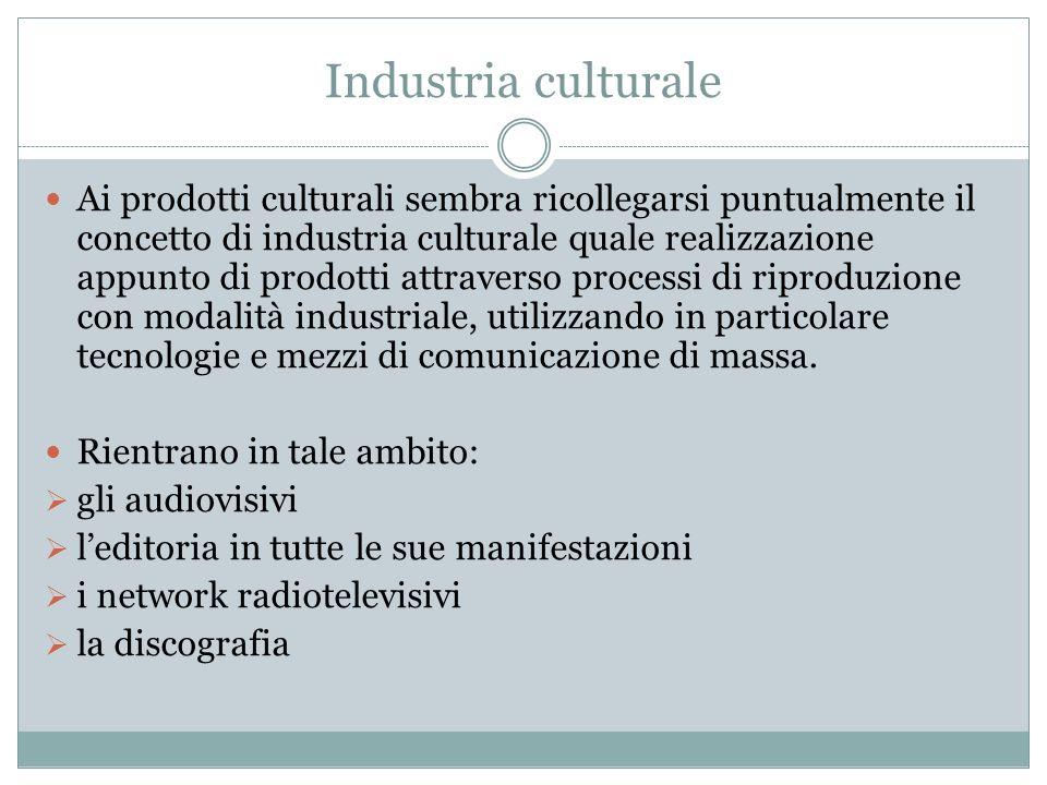 Industria culturale Ai prodotti culturali sembra ricollegarsi puntualmente il concetto di industria culturale quale realizzazione appunto di prodotti