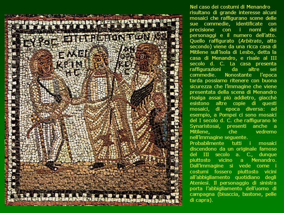 Nel caso dei costumi di Menandro risultano di grande interesse alcuni mosaici che raffigurano scene delle sue commedie, identificate con precisione co