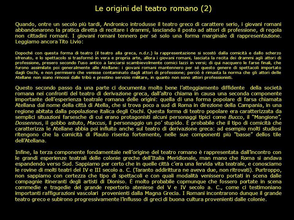 Le origini del teatro romano (1) Benché si sia soliti fissare la nascita del teatro letterario romano al 240 a. C., anno in cui Livio Andronico mise i