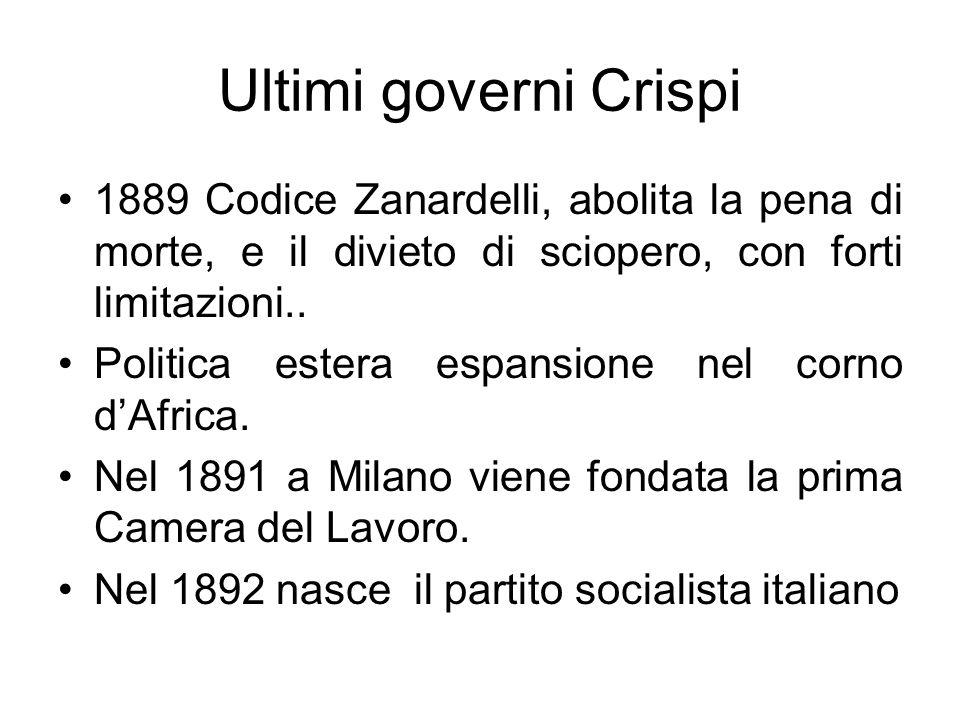 Ultimi governi Crispi 1889 Codice Zanardelli, abolita la pena di morte, e il divieto di sciopero, con forti limitazioni.. Politica estera espansione n