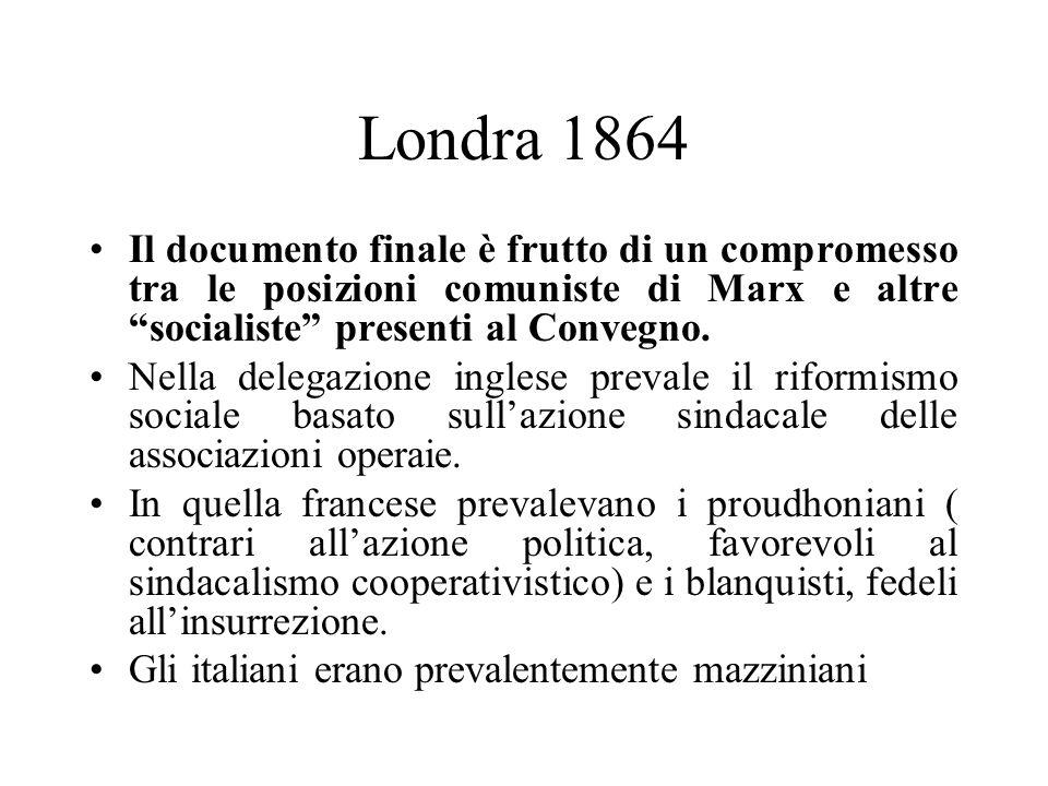 Londra 1864 Il documento finale è frutto di un compromesso tra le posizioni comuniste di Marx e altre socialiste presenti al Convegno. Nella delegazio