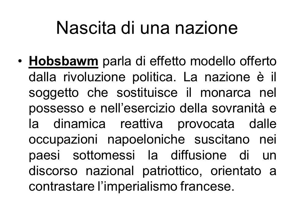 Nascita di una nazione Hobsbawm parla di effetto modello offerto dalla rivoluzione politica. La nazione è il soggetto che sostituisce il monarca nel p