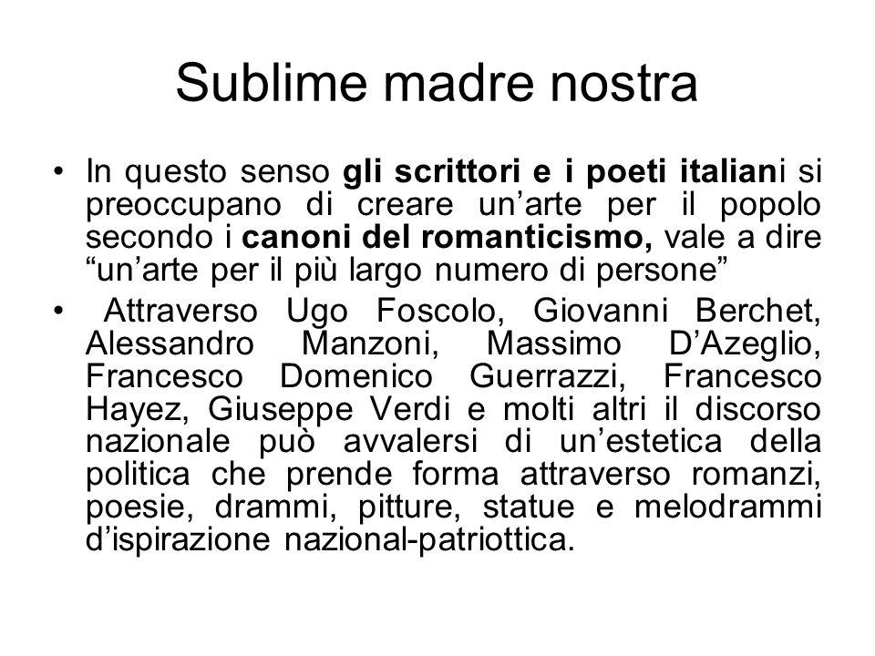 Sublime madre nostra In questo senso gli scrittori e i poeti italiani si preoccupano di creare unarte per il popolo secondo i canoni del romanticismo,