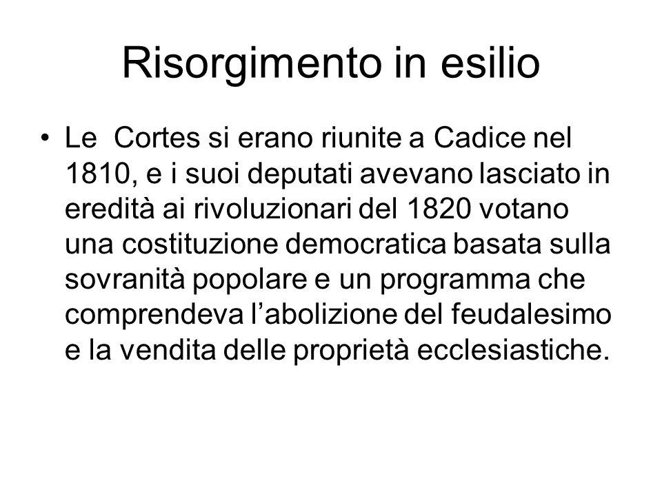 Risorgimento in esilio Le Cortes si erano riunite a Cadice nel 1810, e i suoi deputati avevano lasciato in eredità ai rivoluzionari del 1820 votano un