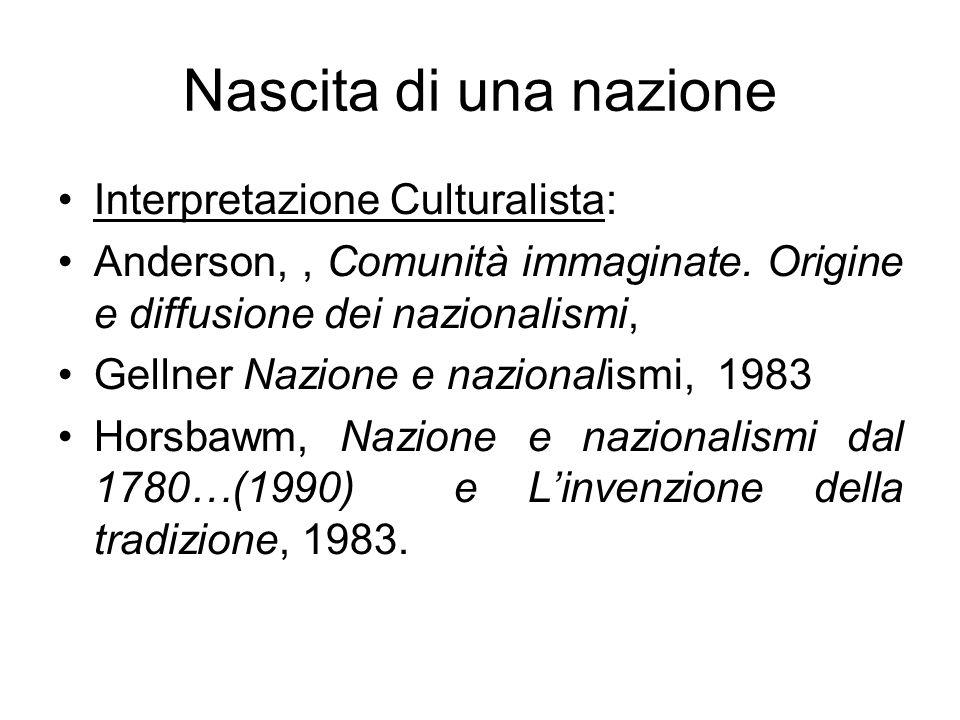 Nascita di una nazione Interpretazione Culturalista: Anderson,, Comunità immaginate. Origine e diffusione dei nazionalismi, Gellner Nazione e nazional