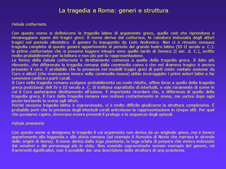 La tragedia a Roma: generi e struttura Fabula cothurnata. Con questo nome si definiscono le tragedie latine di argomento greco, quelle cioè che ripren