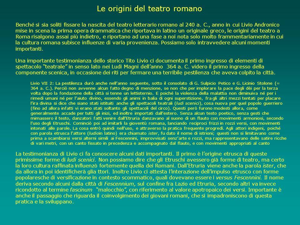 Le origini del teatro romano Benché si sia soliti fissare la nascita del teatro letterario romano al 240 a. C., anno in cui Livio Andronico mise in sc
