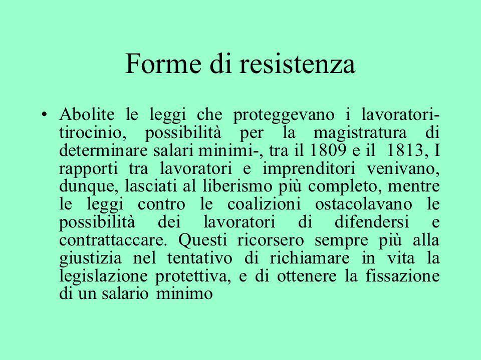Forme di resistenza Abolite le leggi che proteggevano i lavoratori- tirocinio, possibilità per la magistratura di determinare salari minimi-, tra il 1