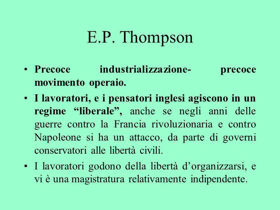 E.P. Thompson Precoce industrializzazione- precoce movimento operaio. I lavoratori, e i pensatori inglesi agiscono in un regime liberale, anche se neg