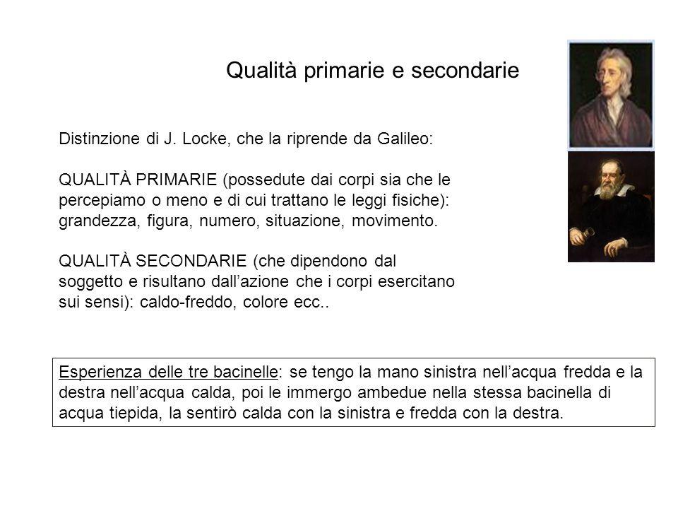 Qualità primarie e secondarie Distinzione di J. Locke, che la riprende da Galileo: QUALITÀ PRIMARIE (possedute dai corpi sia che le percepiamo o meno