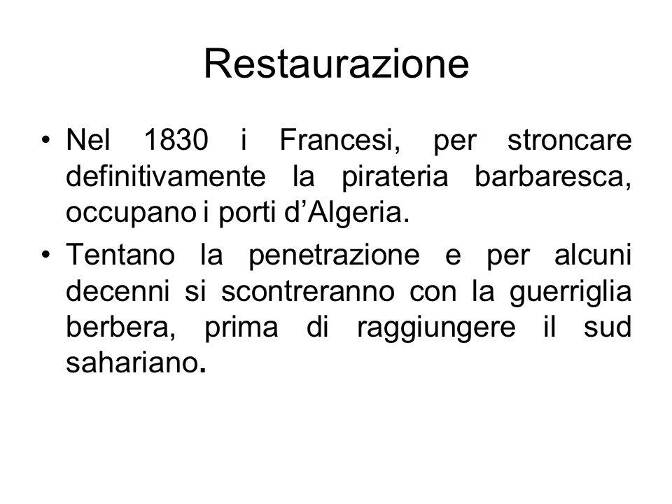 Restaurazione Nel 1830 i Francesi, per stroncare definitivamente la pirateria barbaresca, occupano i porti dAlgeria. Tentano la penetrazione e per alc