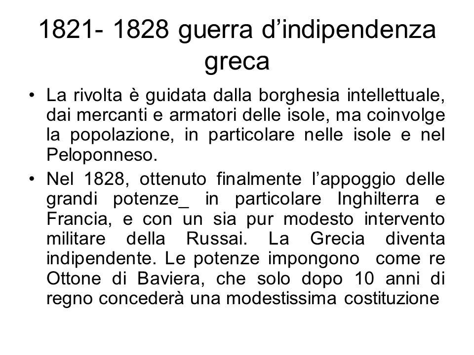 1821- 1828 guerra dindipendenza greca La rivolta è guidata dalla borghesia intellettuale, dai mercanti e armatori delle isole, ma coinvolge la popolaz