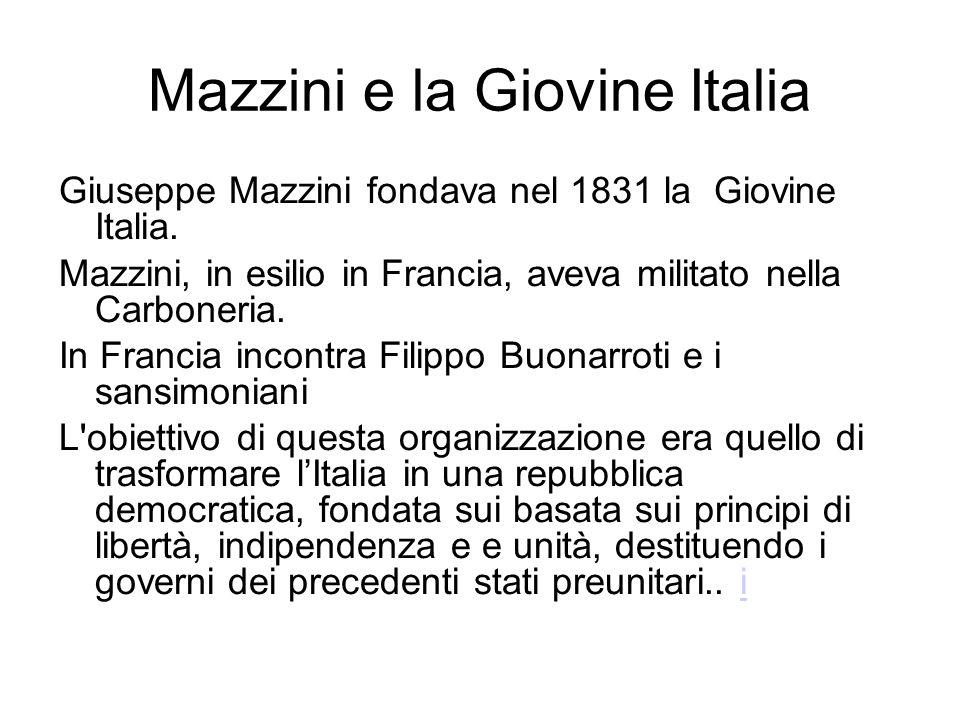 Mazzini e la Giovine Italia Giuseppe Mazzini fondava nel 1831 la Giovine Italia. Mazzini, in esilio in Francia, aveva militato nella Carboneria. In Fr