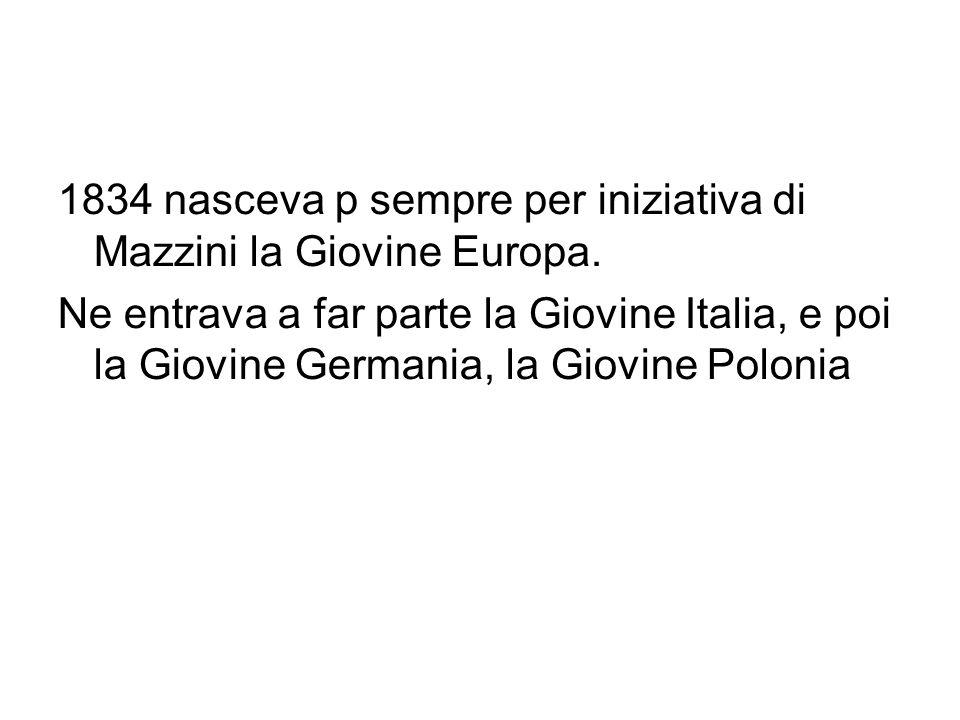 1834 nasceva p sempre per iniziativa di Mazzini la Giovine Europa. Ne entrava a far parte la Giovine Italia, e poi la Giovine Germania, la Giovine Pol