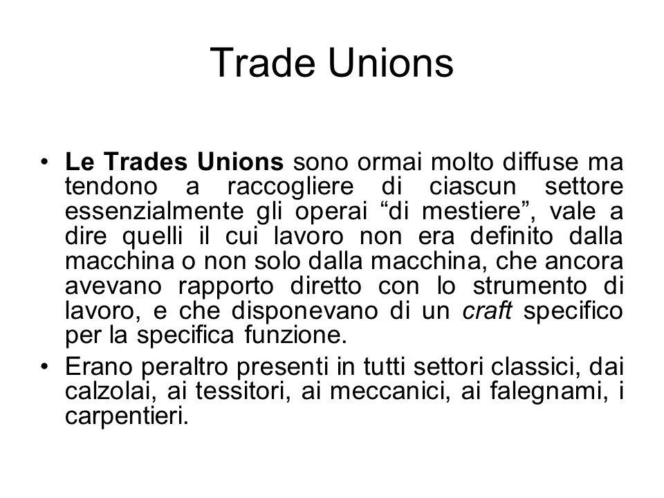 Trade Unions Le Trades Unions sono ormai molto diffuse ma tendono a raccogliere di ciascun settore essenzialmente gli operai di mestiere, vale a dire