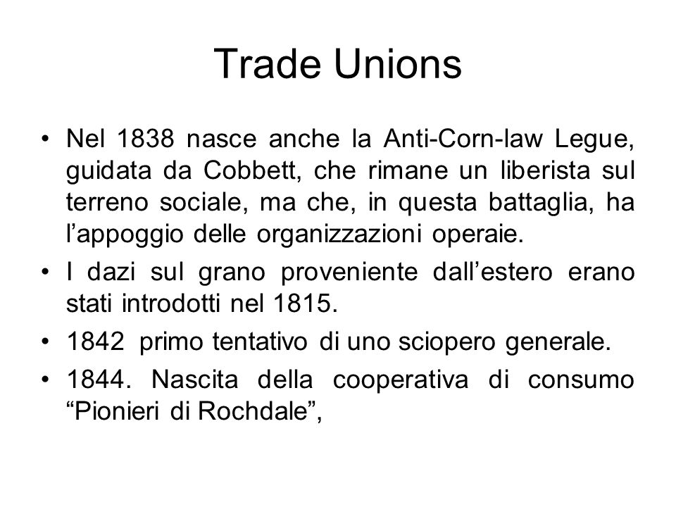 Trade Unions Nel 1838 nasce anche la Anti-Corn-law Legue, guidata da Cobbett, che rimane un liberista sul terreno sociale, ma che, in questa battaglia