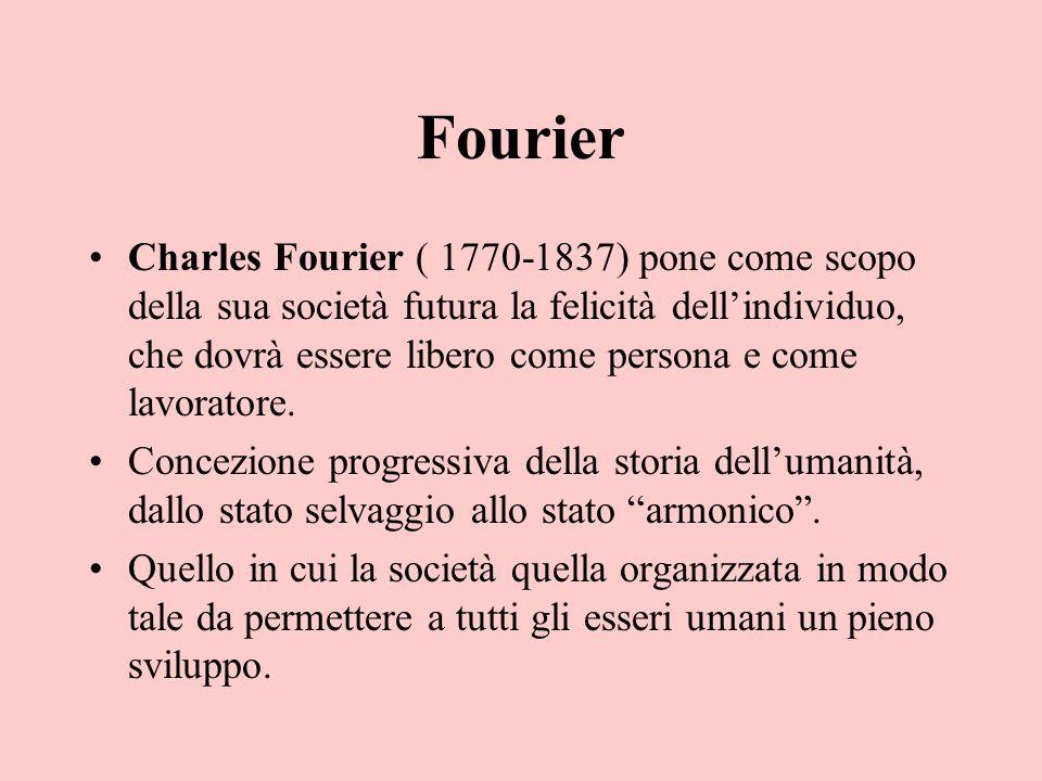 Fourier Charles Fourier ( 1770-1837) pone come scopo della sua società futura la felicità dellindividuo, che dovrà essere libero come persona e come l