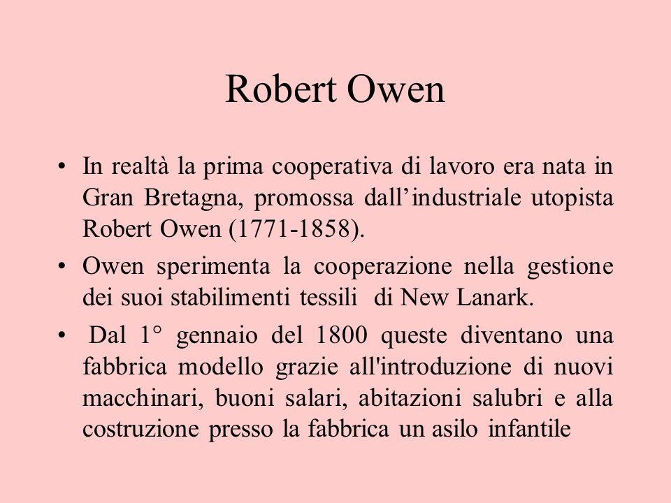 Robert Owen In realtà la prima cooperativa di lavoro era nata in Gran Bretagna, promossa dallindustriale utopista Robert Owen (1771-1858). Owen sperim
