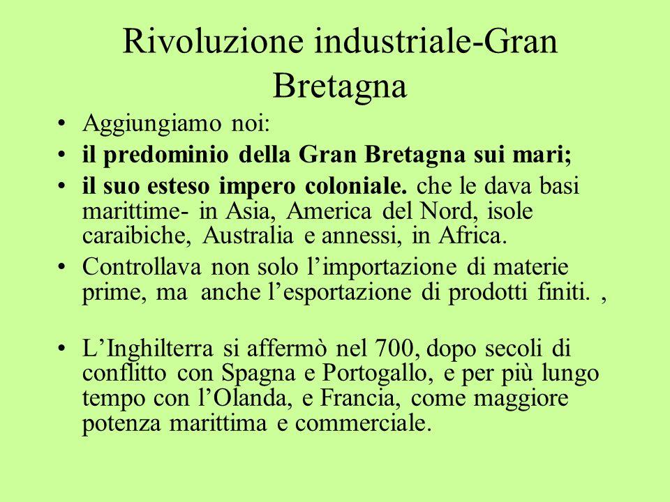 Rivoluzione industriale-Gran Bretagna Aggiungiamo noi: il predominio della Gran Bretagna sui mari; il suo esteso impero coloniale. che le dava basi ma
