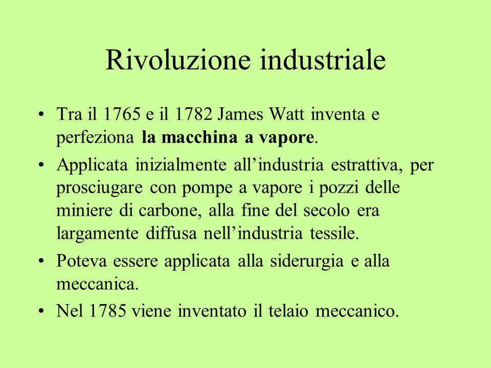 Rivoluzione industriale Tra il 1765 e il 1782 James Watt inventa e perfeziona la macchina a vapore. Applicata inizialmente allindustria estrattiva, pe