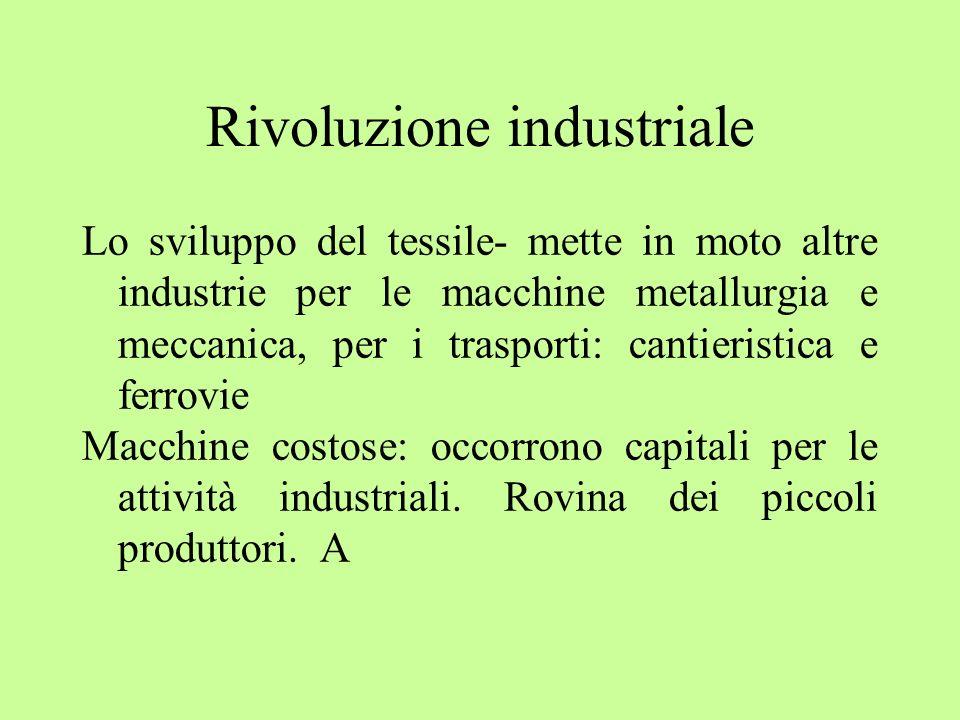 Rivoluzione industriale Lo sviluppo del tessile- mette in moto altre industrie per le macchine metallurgia e meccanica, per i trasporti: cantieristica