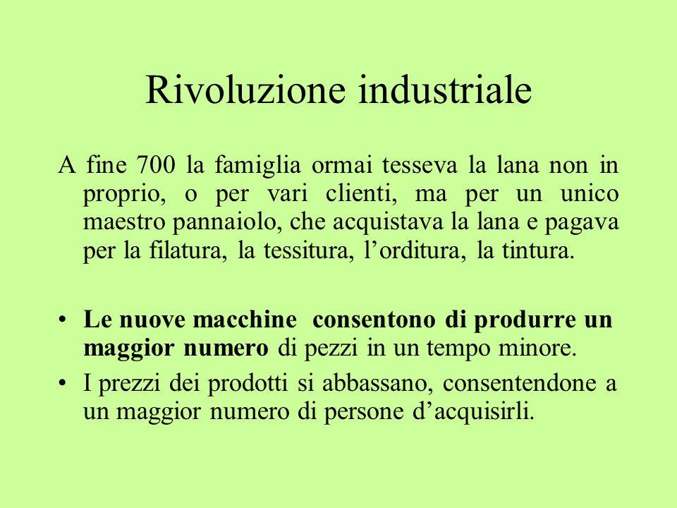 Rivoluzione industriale A fine 700 la famiglia ormai tesseva la lana non in proprio, o per vari clienti, ma per un unico maestro pannaiolo, che acquis