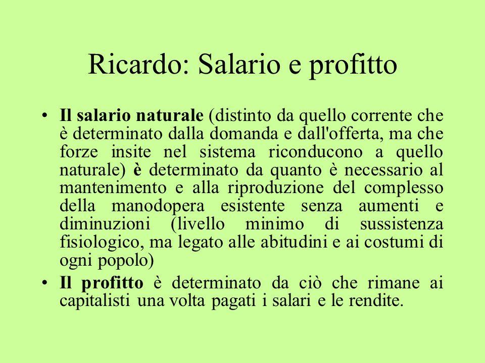 Ricardo: Salario e profitto Il salario naturale (distinto da quello corrente che è determinato dalla domanda e dall'offerta, ma che forze insite nel s