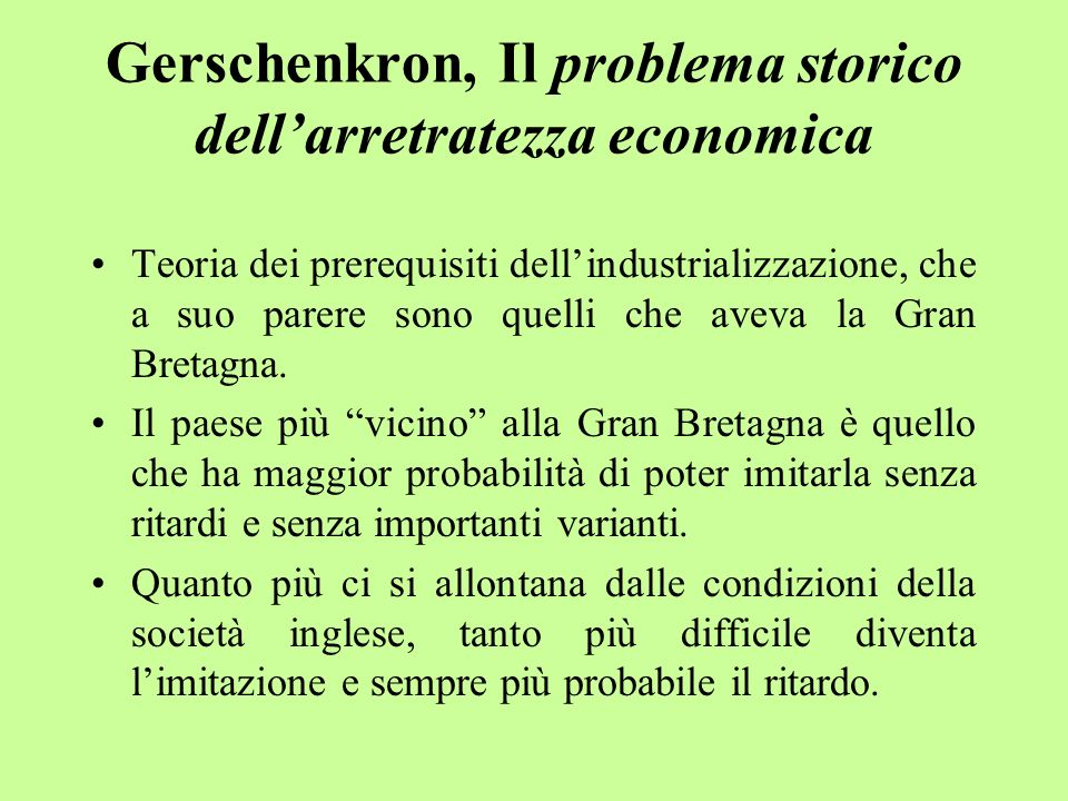 Gerschenkron, Il problema storico dellarretratezza economica Teoria dei prerequisiti dellindustrializzazione, che a suo parere sono quelli che aveva l