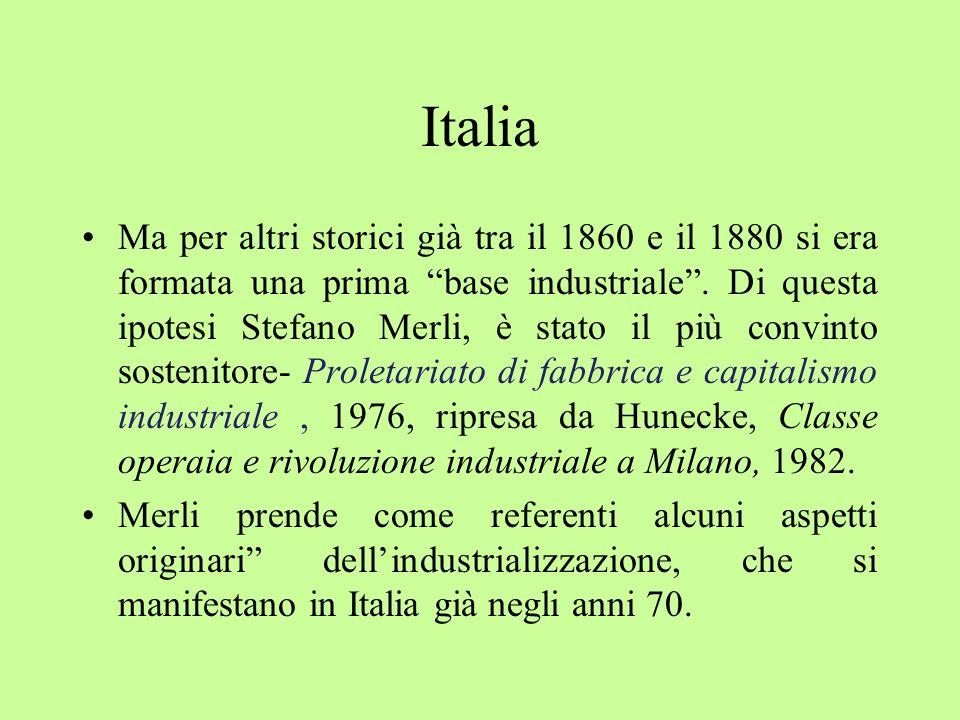 Italia Ma per altri storici già tra il 1860 e il 1880 si era formata una prima base industriale. Di questa ipotesi Stefano Merli, è stato il più convi