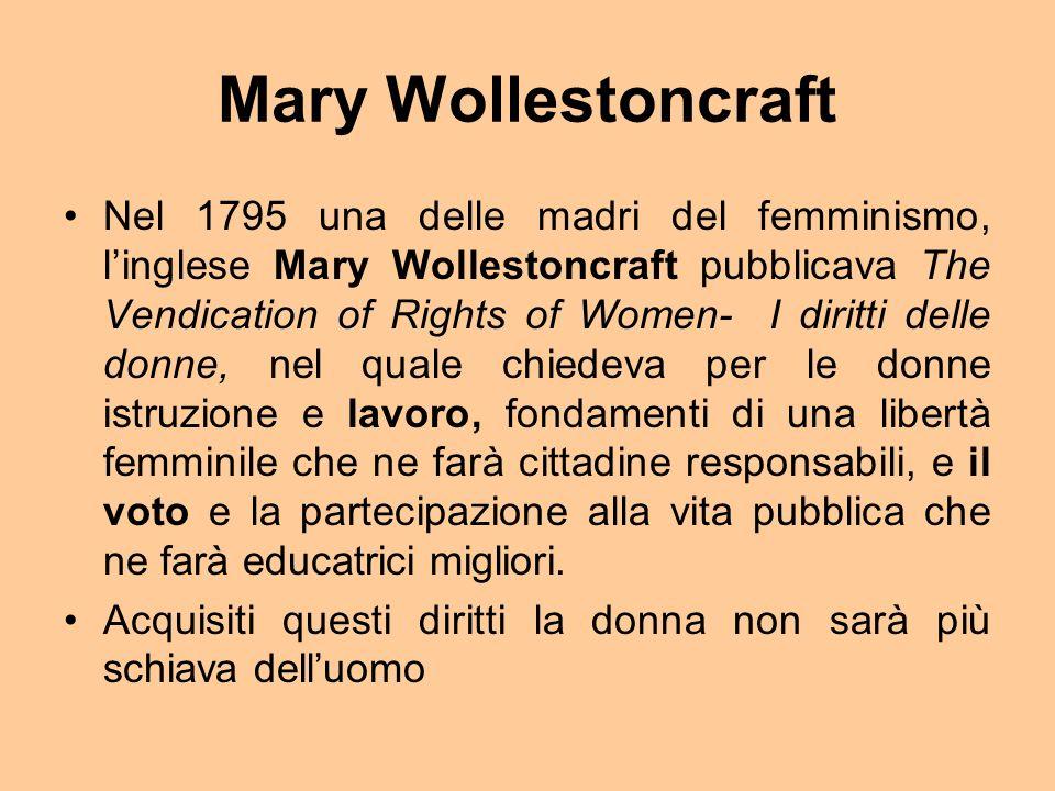 Mary Wollestoncraft Nel 1795 una delle madri del femminismo, linglese Mary Wollestoncraft pubblicava The Vendication of Rights of Women- I diritti delle donne, nel quale chiedeva per le donne istruzione e lavoro, fondamenti di una libertà femminile che ne farà cittadine responsabili, e il voto e la partecipazione alla vita pubblica che ne farà educatrici migliori.