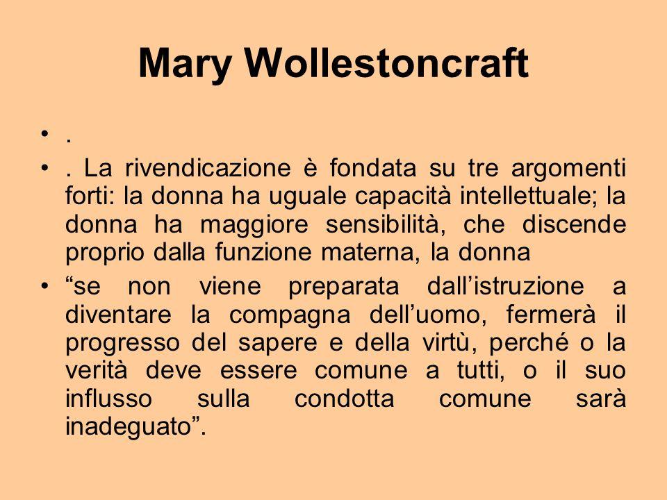 Mary Wollestoncraft.. La rivendicazione è fondata su tre argomenti forti: la donna ha uguale capacità intellettuale; la donna ha maggiore sensibilità,