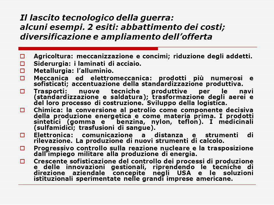 Il lascito tecnologico della guerra: alcuni esempi. 2 esiti: abbattimento dei costi; diversificazione e ampliamento dellofferta Agricoltura: meccanizz