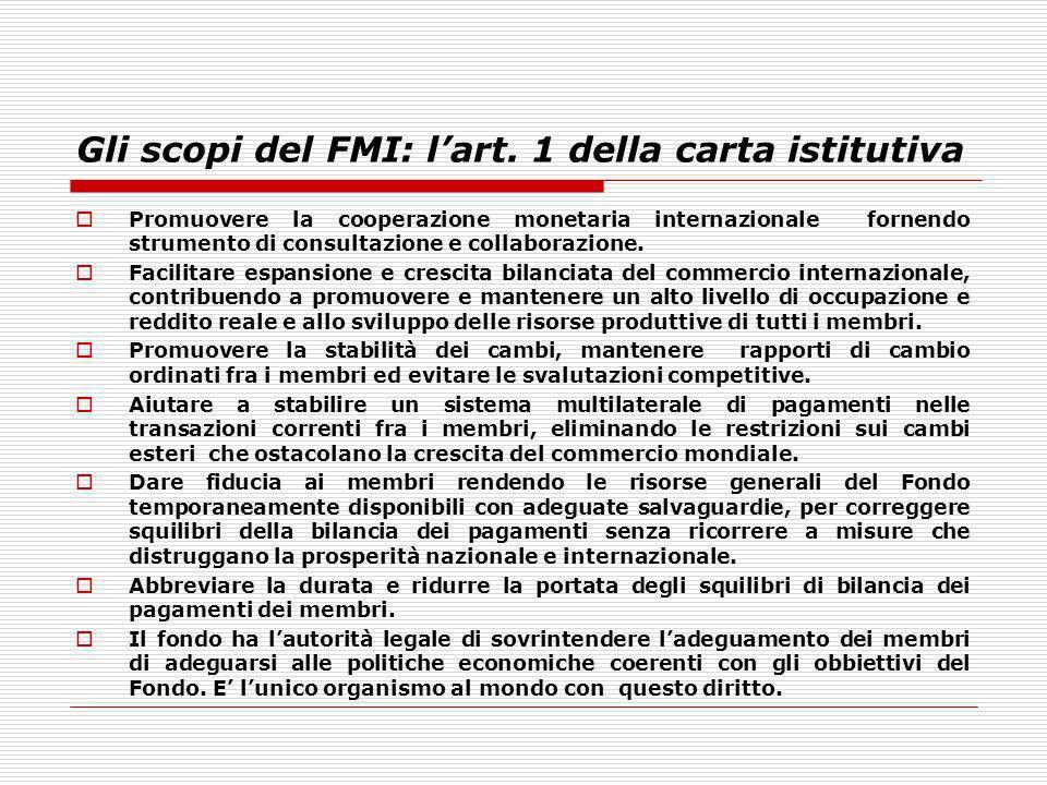 Gli scopi del FMI: lart. 1 della carta istitutiva Promuovere la cooperazione monetaria internazionale fornendo strumento di consultazione e collaboraz