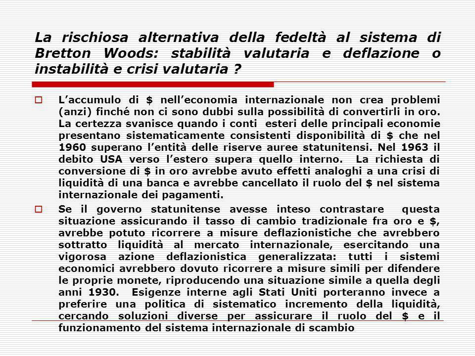 La rischiosa alternativa della fedeltà al sistema di Bretton Woods: stabilità valutaria e deflazione o instabilità e crisi valutaria ? Laccumulo di $