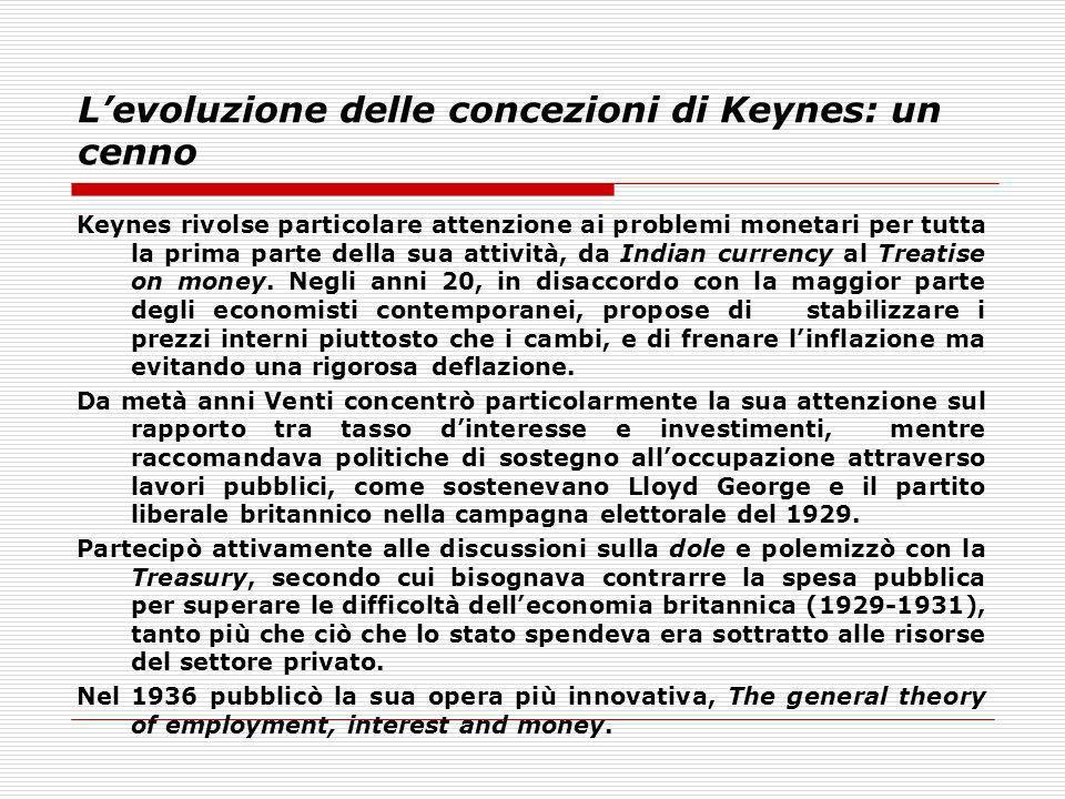 Levoluzione delle concezioni di Keynes: un cenno Keynes rivolse particolare attenzione ai problemi monetari per tutta la prima parte della sua attivit