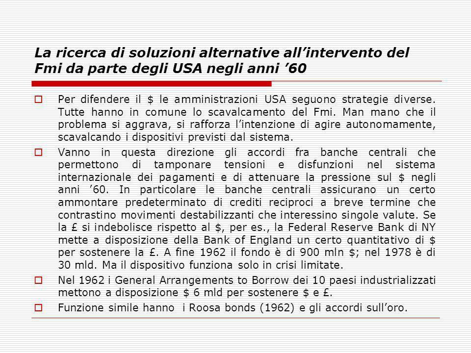 La ricerca di soluzioni alternative allintervento del Fmi da parte degli USA negli anni 60 Per difendere il $ le amministrazioni USA seguono strategie