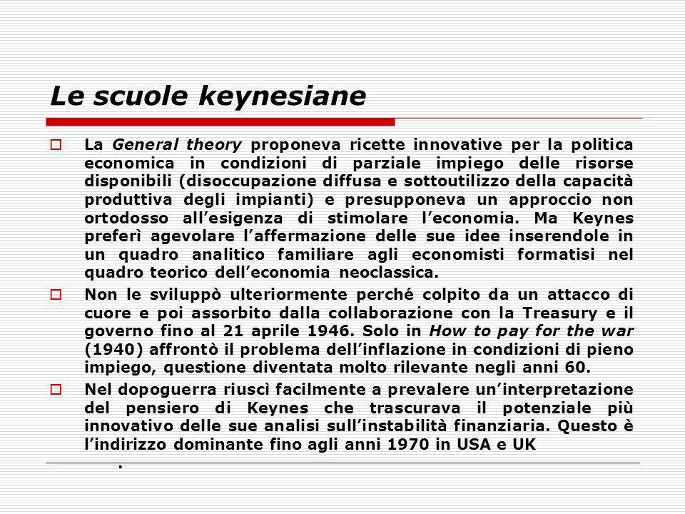 Le scuole keynesiane La General theory proponeva ricette innovative per la politica economica in condizioni di parziale impiego delle risorse disponib