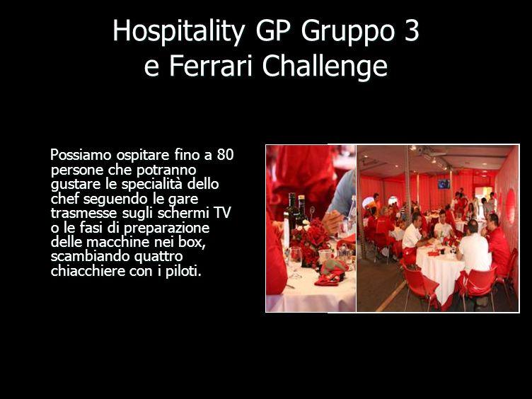 Hospitality GP Gruppo 3 e Ferrari Challenge Possiamo ospitare fino a 80 persone che potranno gustare le specialità dello chef seguendo le gare trasmesse sugli schermi TV o le fasi di preparazione delle macchine nei box, scambiando quattro chiacchiere con i piloti.