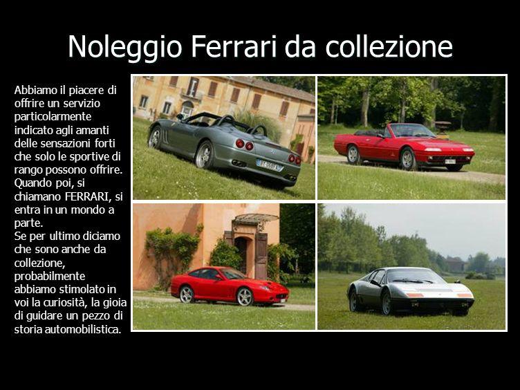 Noleggio Ferrari da collezione Abbiamo il piacere di offrire un servizio particolarmente indicato agli amanti delle sensazioni forti che solo le sportive di rango possono offrire.