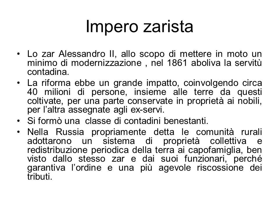 Impero zarista Lo zar Alessandro II, allo scopo di mettere in moto un minimo di modernizzazione, nel 1861 aboliva la servitù contadina. La riforma ebb