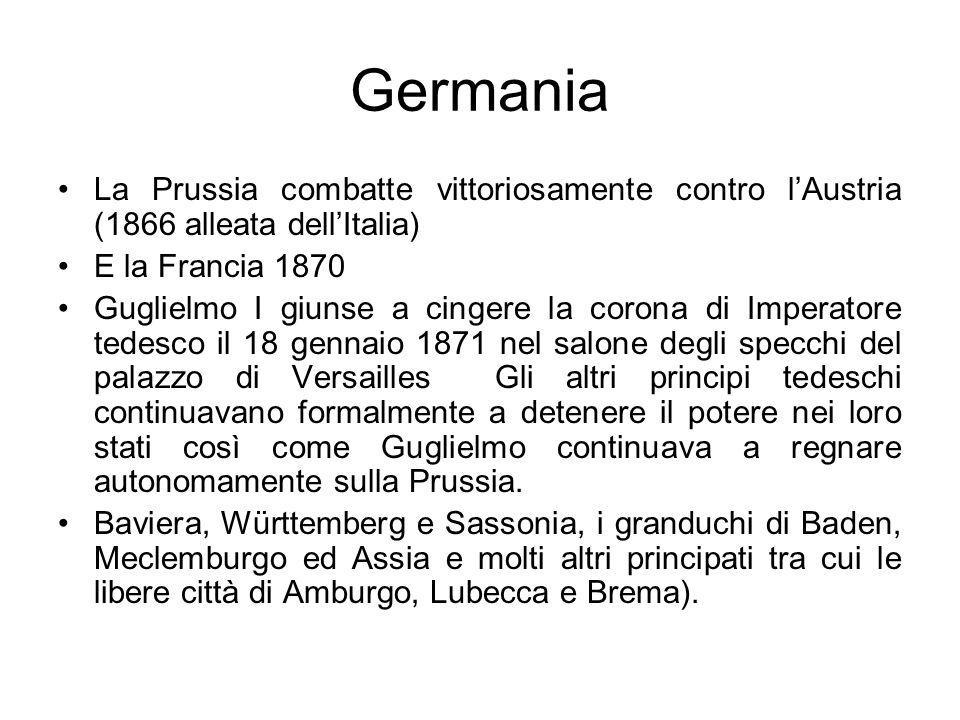 Germania La Prussia combatte vittoriosamente contro lAustria (1866 alleata dellItalia) E la Francia 1870 Guglielmo I giunse a cingere la corona di Imp
