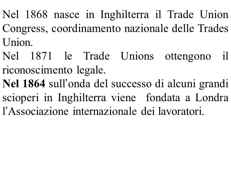 Nel 1868 nasce in Inghilterra il Trade Union Congress, coordinamento nazionale delle Trades Union. Nel 1871 le Trade Unions ottengono il riconosciment