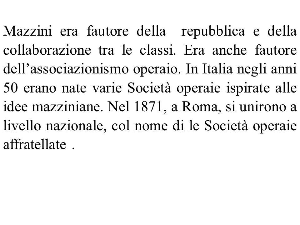 Mazzini era fautore della repubblica e della collaborazione tra le classi. Era anche fautore dellassociazionismo operaio. In Italia negli anni 50 eran
