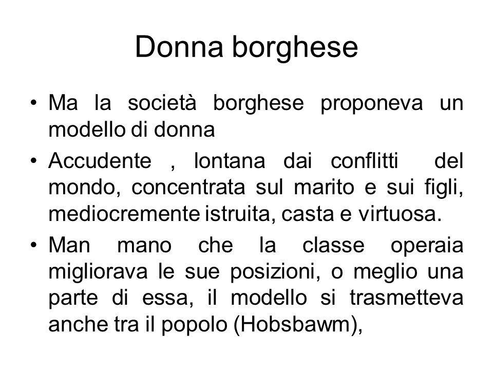 Donna borghese Ma la società borghese proponeva un modello di donna Accudente, lontana dai conflitti del mondo, concentrata sul marito e sui figli, mediocremente istruita, casta e virtuosa.